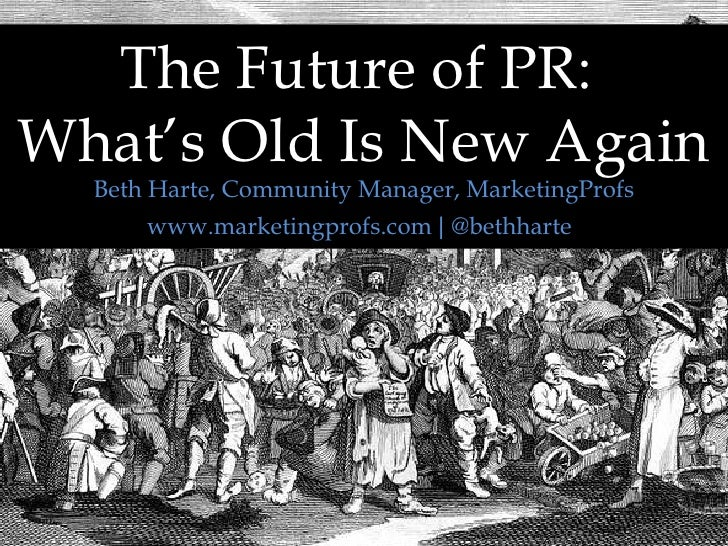 The Future of PR:  What's Old Is New Again www.marketingprofs.com  |  @bethharte   Beth Harte, Community Manager, Marketin...