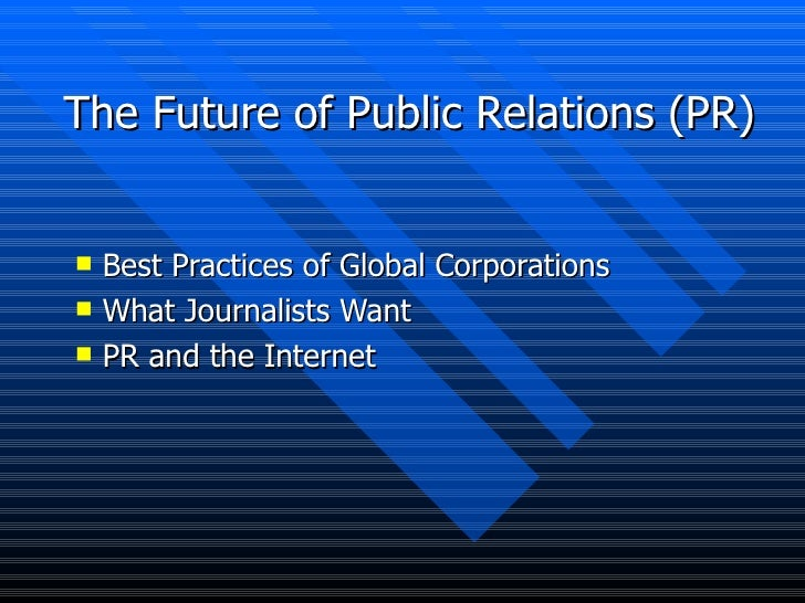 The Future of Public Relations (PR) <ul><li>Best Practices of Global Corporations </li></ul><ul><li>What Journalists Want ...