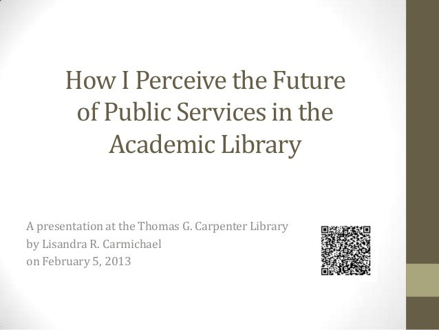 How I Perceive the Future of Public Services in the Academic Library A presentation at the Thomas G. Carpenter Library by ...