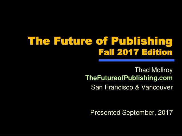 The Future of Publishing Fall 2017 Edition Thad McIlroy TheFutureofPublishing.com San Francisco & Vancouver Presented Sept...