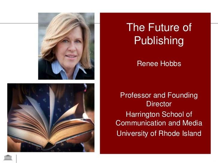 The Future of    Publishing      Renee Hobbs Professor and Founding         Director  Harrington School ofCommunication an...