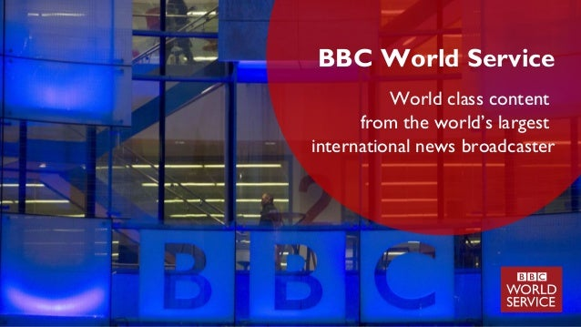 BBC World Service World class content from the world's largest international news broadcaster