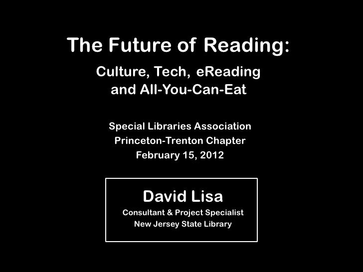 The Future of Reading:  Culture, Tech, eReading    and All-You-Can-Eat    Special Libraries Association     Princeton-Tren...