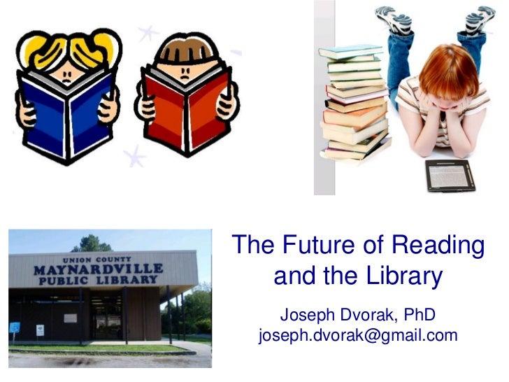 The Future of Reading   and the Library     Joseph Dvorak, PhD  joseph.dvorak@gmail.com