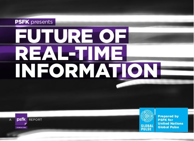 PSFK presents  FUTURE OF REAL-TIME INFORMATION A  REPORT CO N S U LTI N G  Prepared by PSFK for United Nations Global Puls...