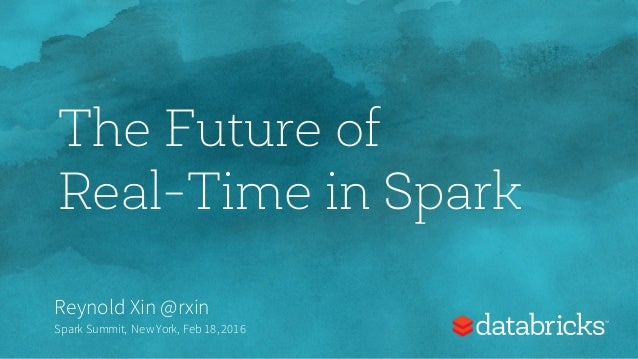 The Future of Real-Time in Spark Reynold Xin @rxin Spark Summit, New York, Feb 18,2016