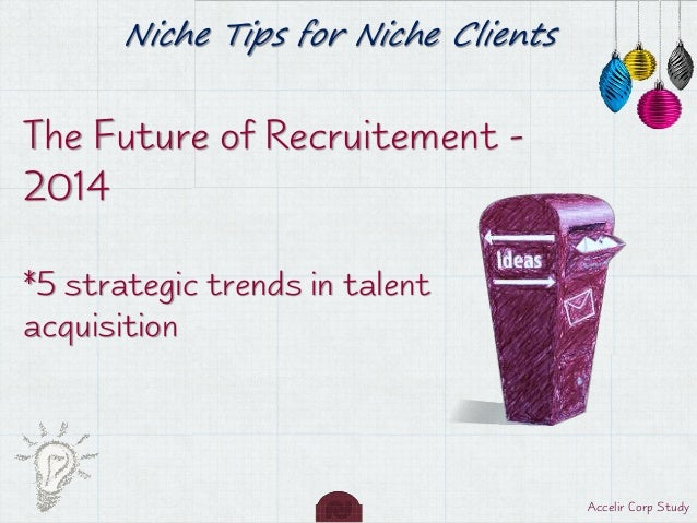 Niche Tips for Niche Clients  The Future of Recruitement 2014 *5 strategic trends in talent acquisition  Accelir Corp Stud...