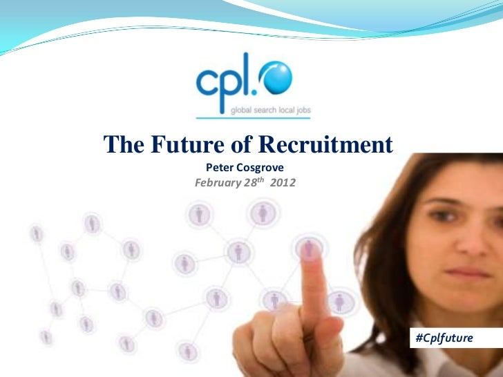 The Future of Recruitment         Peter Cosgrove       February 28th 2012                            #Cplfuture