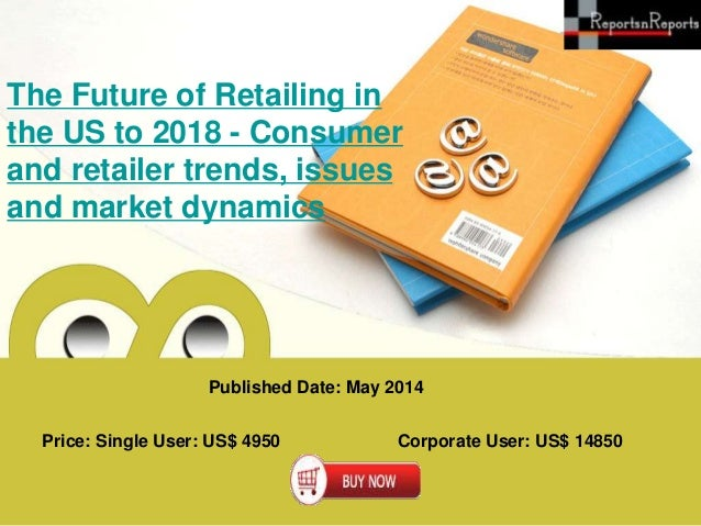 Published Date: May 2014 Price: Single User: US$ 4950 Corporate User: US$ 14850 The Future of Retailing in the US to 2018 ...