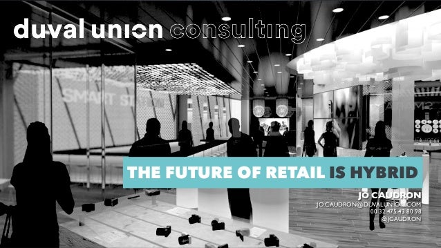 THE FUTURE OF RETAIL IS HYBRID JO CAUDRON JO.CAUDRON@DUVALUNION.COM 00 32 475 43 80 98 @JCAUDRON