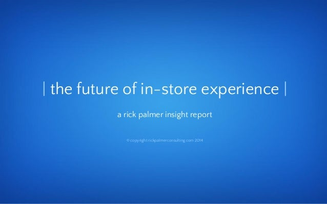 © copyright 2014 rickpalmerconsulting.com | the future of in-store experience | a rick palmer insight report © copyright r...