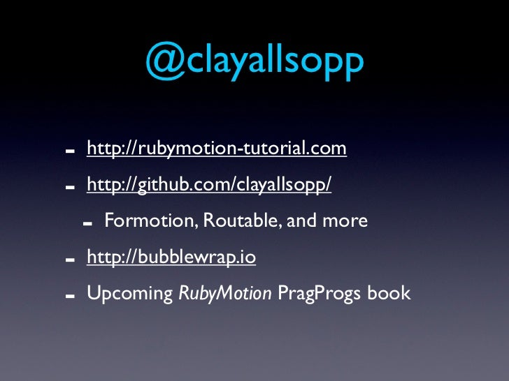 @clayallsopp-   http://rubymotion-tutorial.com-   http://github.com/clayallsopp/    -   Formotion, Routable, and more-   h...