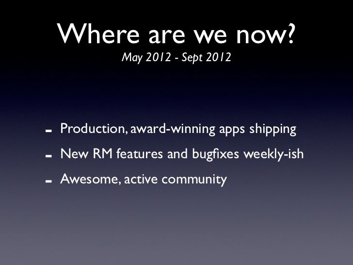 Where are we now?              May 2012 - Sept 2012-   Production, award-winning apps shipping-   New RM features and bugfi...