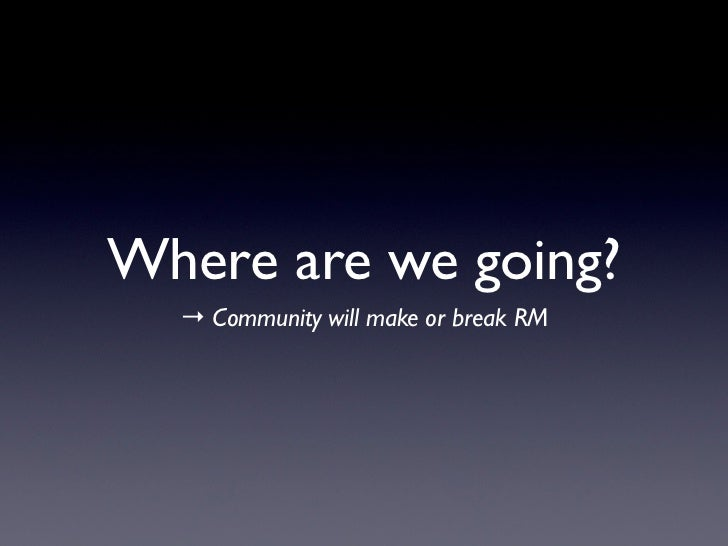 Where are we going?  → Community will make or break RM
