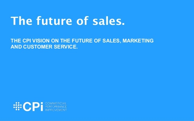 The future of sales.  !  THE CPI VISION ON THE FUTURE OF SALES, MARKETING  AND CUSTOMER SERVICE.  !  !  1