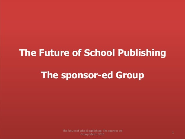 The Future of School Publishing The sponsor-ed Group The future of school publishing: The sponsor-ed Group March 2015 1