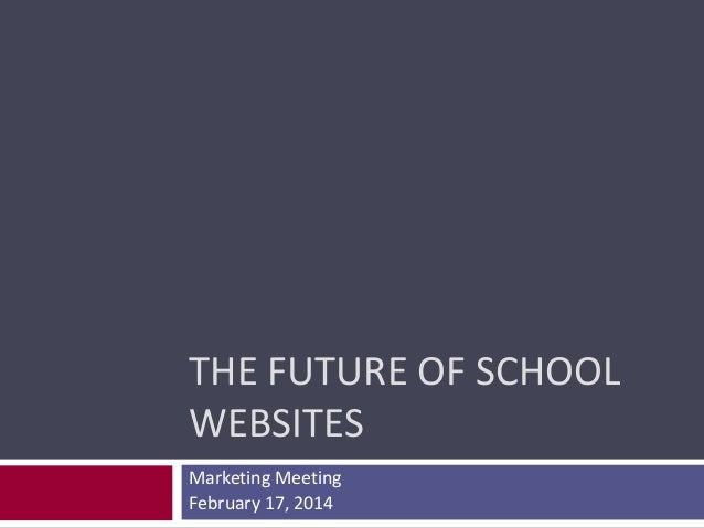 THE FUTURE OF SCHOOL WEBSITES Marketing Meeting February 17, 2014