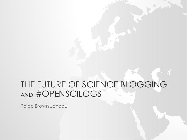 THE FUTURE OF SCIENCE BLOGGING  AND #OPENSCILOGS  Paige Brown Jarreau