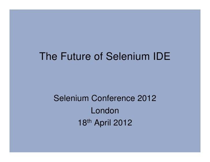 The Future of Selenium IDE  Selenium Conference 2012            London        18th April 2012