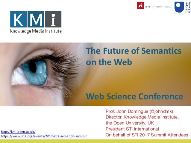 The Future of Semantics on the Web Web Science Conference Prof. John Domingue (@johndmk) Director, Knowledge Media Institu...