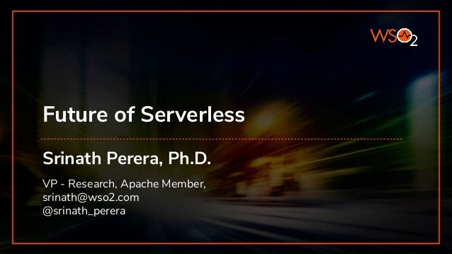 Future of Serverless Srinath Perera, Ph.D. VP - Research, Apache Member, srinath@wso2.com @srinath_perera