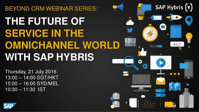 THE FUTURE OF SERVICE IN THE OMNICHANNEL WORLD WITH SAP HYBRIS BEYOND CRM WEBINAR SERIES: Thursday, 21 July 2016 13:00 – 1...
