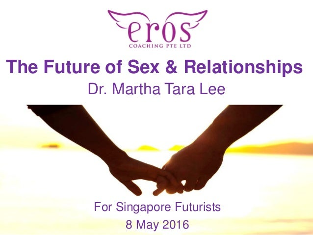 PRESENTATION NAME The Future of Sex & Relationships For Singapore Futurists 8 May 2016 Dr. Martha Tara Lee