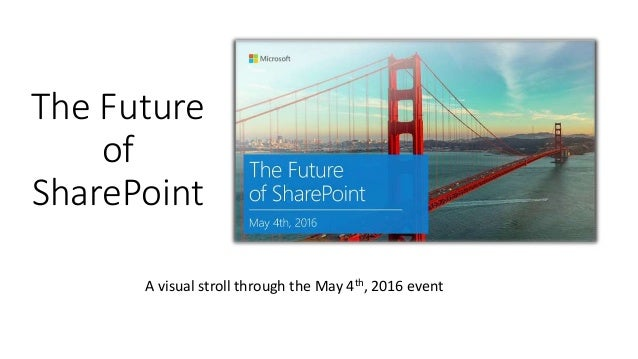 The Future of SharePoint A visual stroll through the May 4th, 2016 event