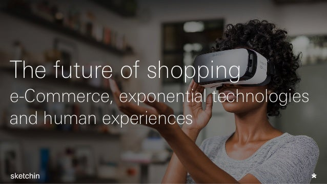The future of shopping e-Commerce, exponential technologies and human experiences