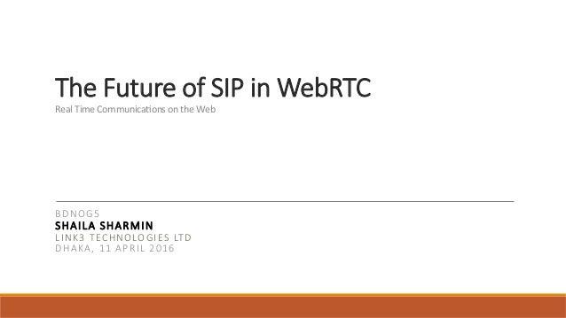 The Future of SIP in WebRTC RealTimeCommunica.onsontheWeb  BDNOG5 SHAILA SHARMIN LINK3 TECHNOLOGIES LTD DHAKA, 11 ...