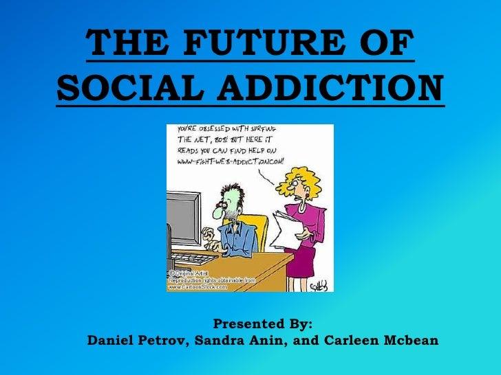 THE FUTURE OF SOCIAL ADDICTION<br />Presented By: <br />Daniel Petrov, Sandra Anin, and CarleenMcbean<br />