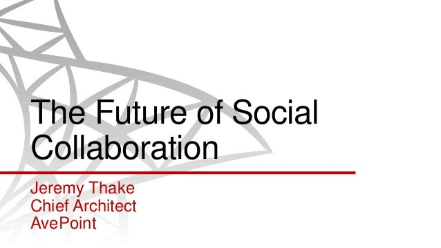 The Future of SocialCollaborationJeremy ThakeChief ArchitectAvePoint