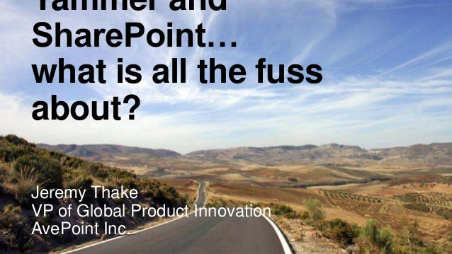 Yammer and SharePoint… what is all the fuss about? Jeremy Thake VP of Global Product Innovation AvePoint Inc.