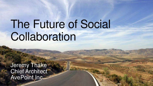 The Future of Social Collaboration Jeremy Thake Chief Architect AvePoint Inc.