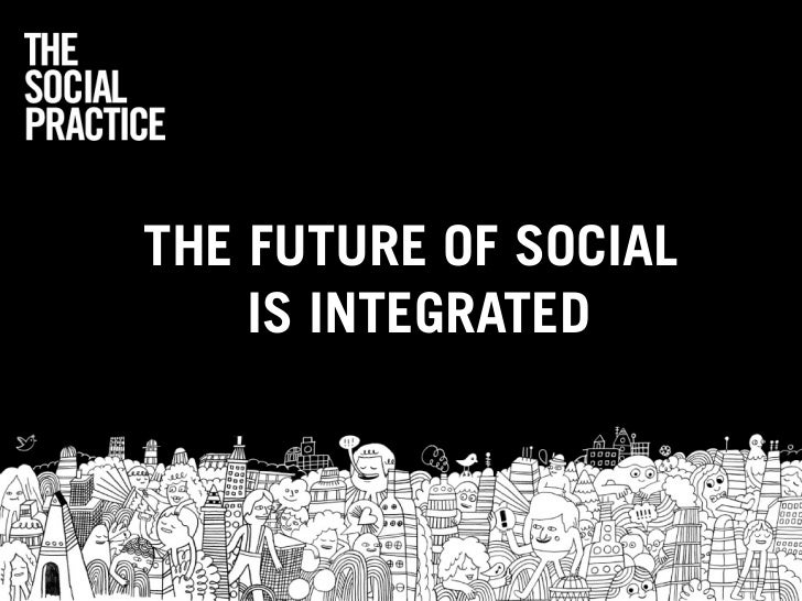THE FUTURE OF SOCIAL    IS INTEGRATED