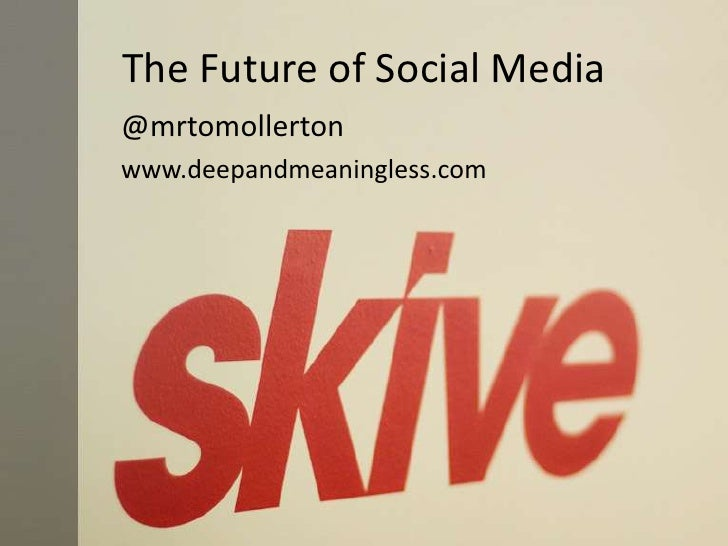 The Future of Social Media<br />@mrtomollerton<br />www.deepandmeaningless.com<br />