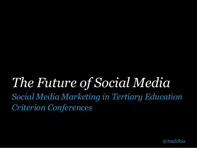 The Future of Social MediaSocial Media Marketing in Tertiary EducationCriterion Conferences                               ...