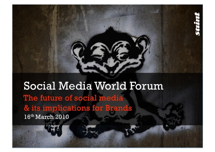 Social Media World Forum The future of social media & its implications for Brands 16th March 2010