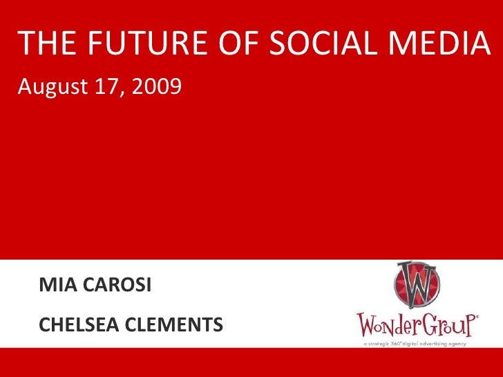 THE FUTURE OF SOCIAL MEDIA<br />August 17, 2009<br />MIA CAROSI<br />CHELSEA CLEMENTS<br />