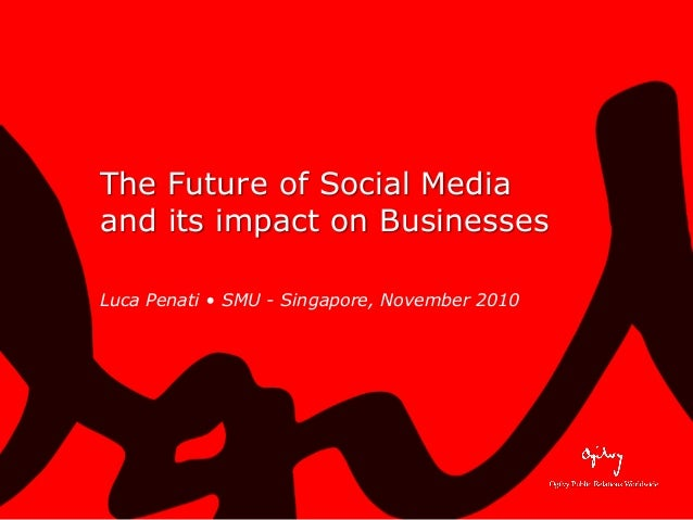 The Future of Social Media and its impact on Businesses Luca Penati • SMU - Singapore, November 2010