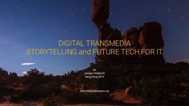 http://www.haexagon.org by Juergen Hoebarth Hong Kong 2015 DIGITAL TRANSMEDIA STORYTELLING and FUTURE TECH FOR IT