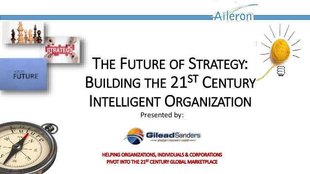 THE FUTURE OF STRATEGY: BUILDING THE 21ST CENTURY INTELLIGENT ORGANIZATION Presented by: HELPING ORGANIZATIONS, INDIVIDUAL...