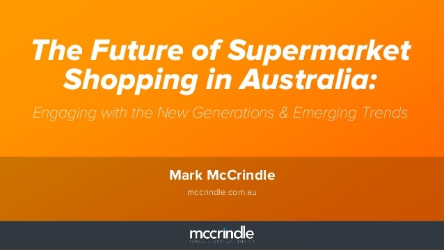 The Future of Supermarket  Shopping in Australia:  Engaging with the New Generations & Emerging Trends  Mark McCrindle  mc...