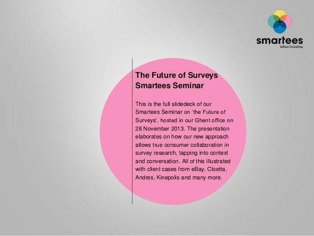 The Future of Surveys Smartees Seminar This is the full slidedeck of our Smartees Seminar on 'the Future of Surveys', host...
