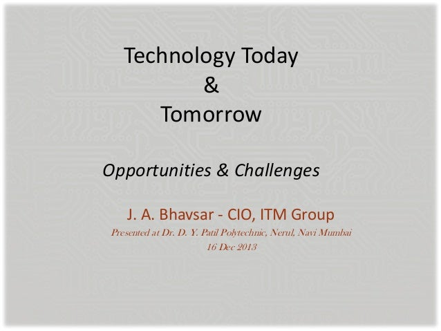 Technology Today & Tomorrow Opportunities & Challenges J. A. Bhavsar - CIO, ITM Group Presented at Dr. D. Y. Patil Polytec...