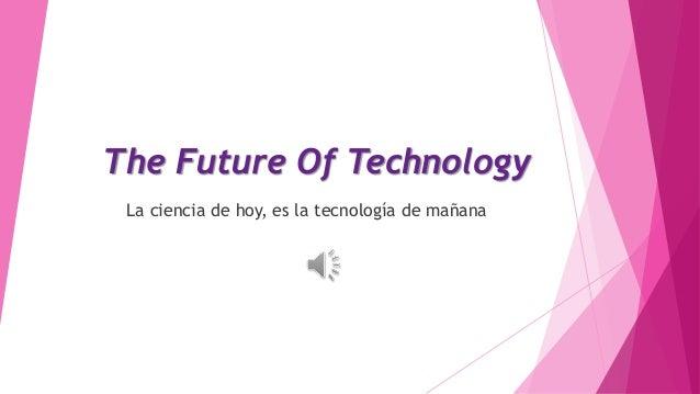 The Future Of Technology La ciencia de hoy, es la tecnología de mañana