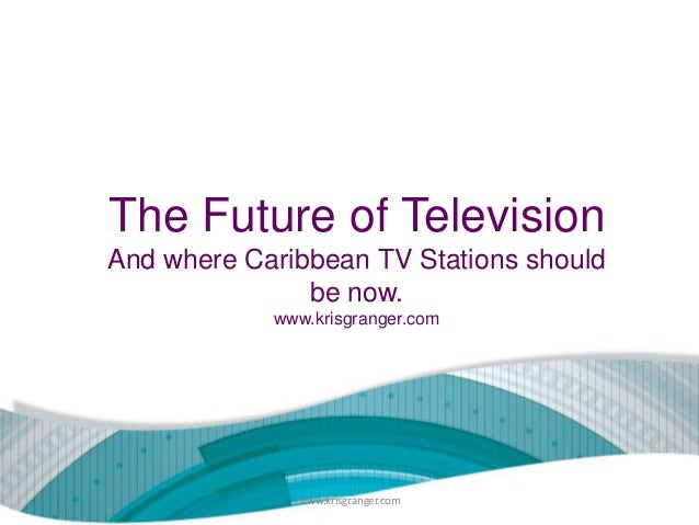 The Future of Television And where Caribbean TV Stations should be now. www.krisgranger.com  www.krisgranger.com