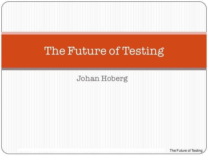 The Future of Testing                                      Johan Hoberg159/038 13-LXE 110 0048 Uen Rev PA2     2011-11-17 ...