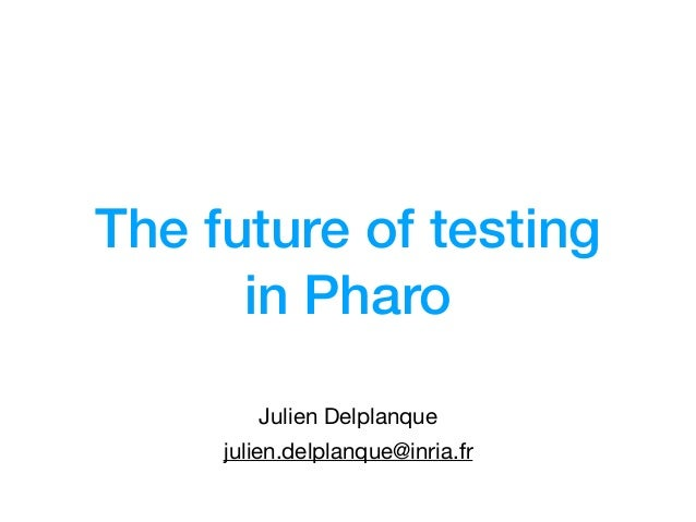 The future of testing in Pharo Julien Delplanque julien.delplanque@inria.fr