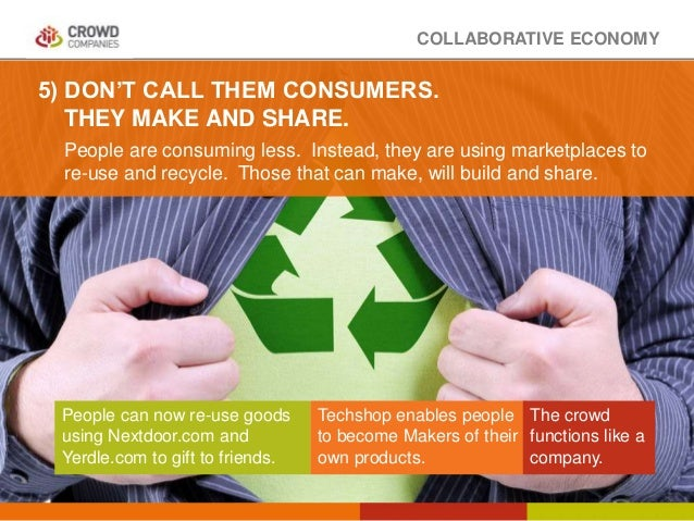 COLLABORATIVE ECONOMY People are consuming less. Instead, they are using marketplaces to re-use and recycle. Those that ca...